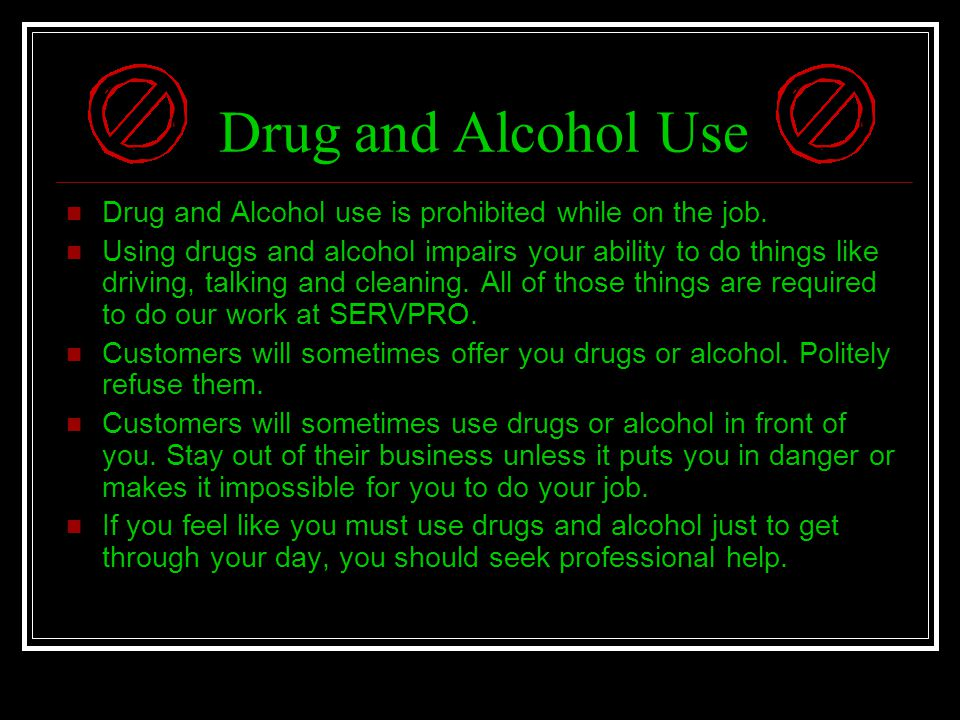 Drug and Alcohol Use Drug and Alcohol use is prohibited while on the job.