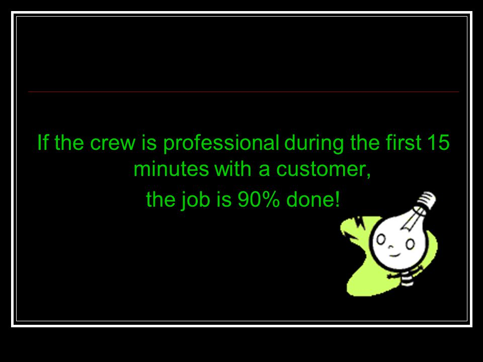 If the crew is professional during the first 15 minutes with a customer,