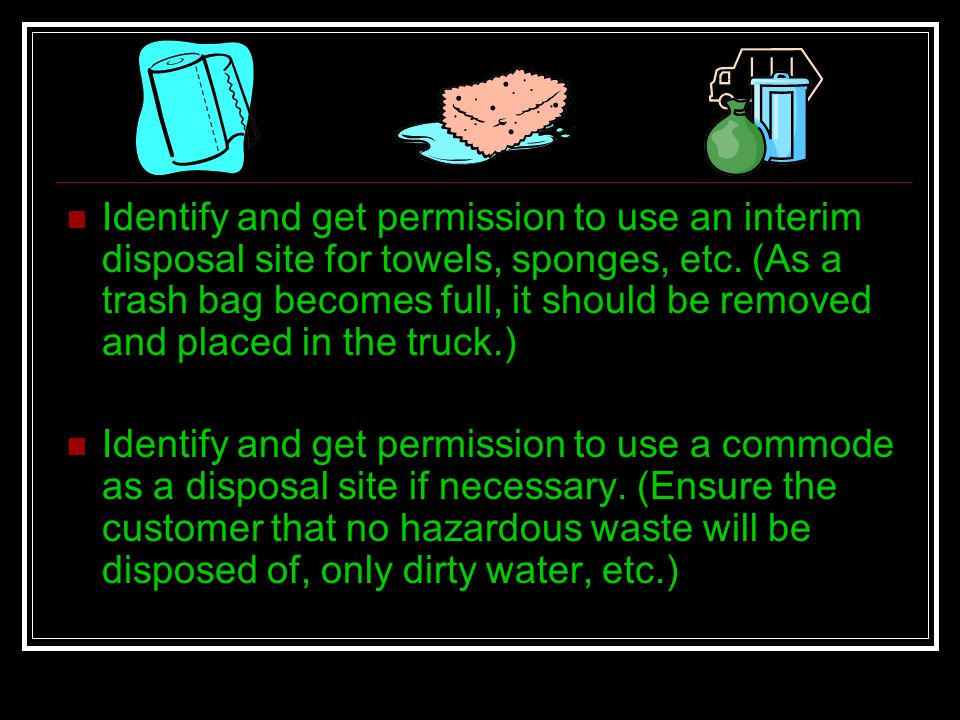 Identify and get permission to use an interim disposal site for towels, sponges, etc. (As a trash bag becomes full, it should be removed and placed in the truck.)