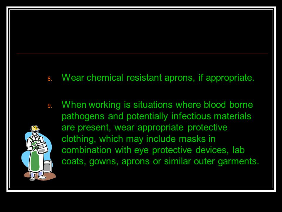 Wear chemical resistant aprons, if appropriate.