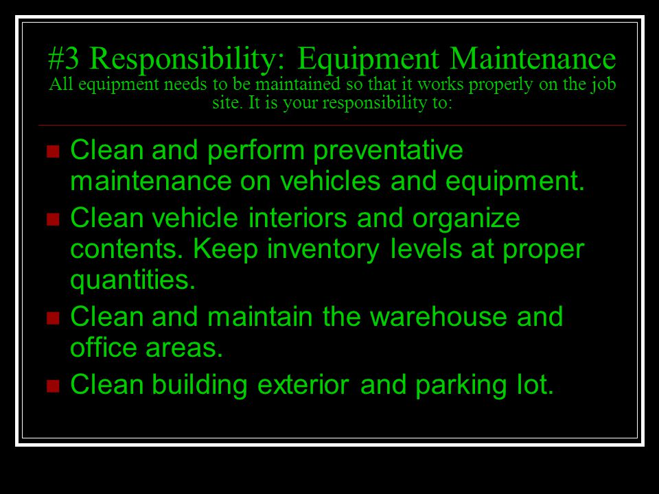 #3 Responsibility: Equipment Maintenance All equipment needs to be maintained so that it works properly on the job site. It is your responsibility to: