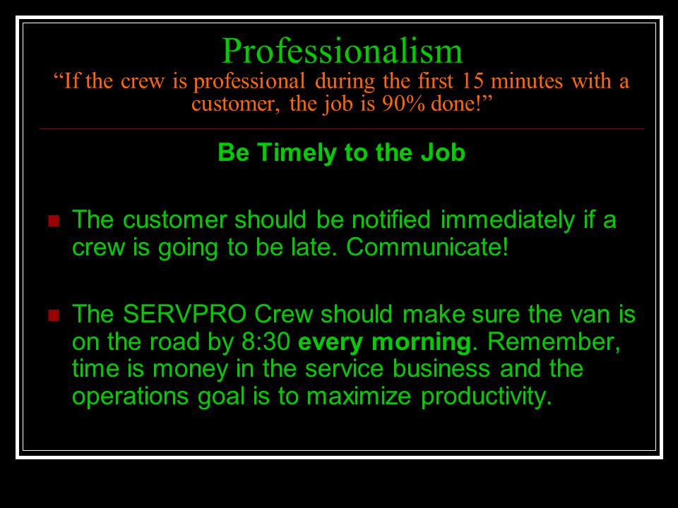 Professionalism If the crew is professional during the first 15 minutes with a customer, the job is 90% done!