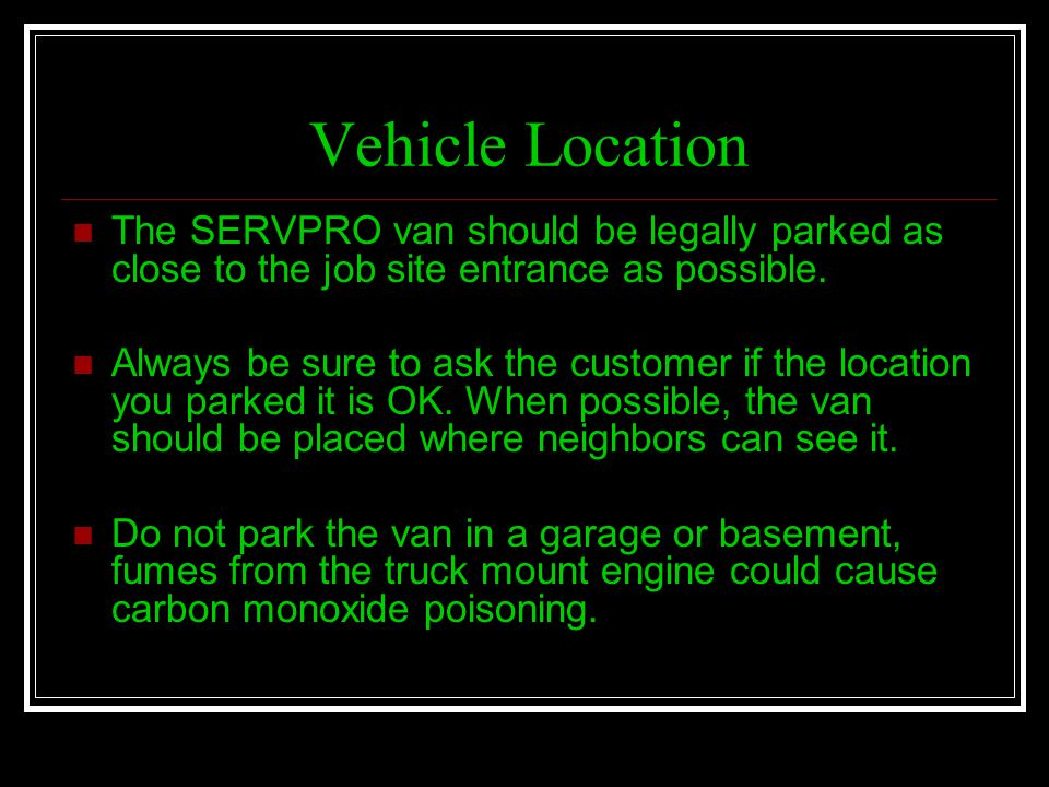 Vehicle Location The SERVPRO van should be legally parked as close to the job site entrance as possible.