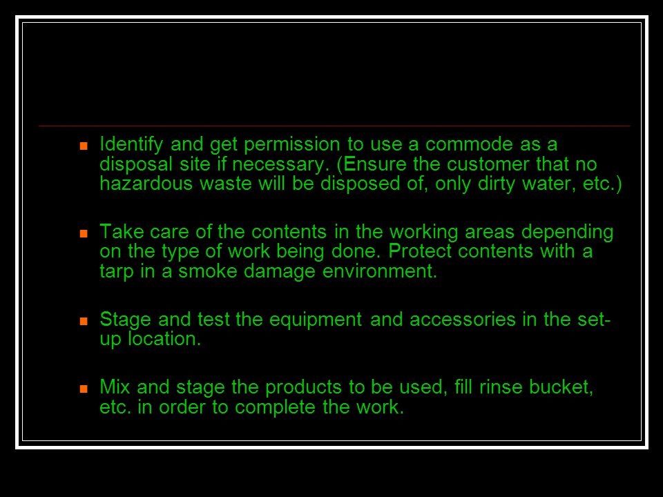 Identify and get permission to use a commode as a disposal site if necessary. (Ensure the customer that no hazardous waste will be disposed of, only dirty water, etc.)