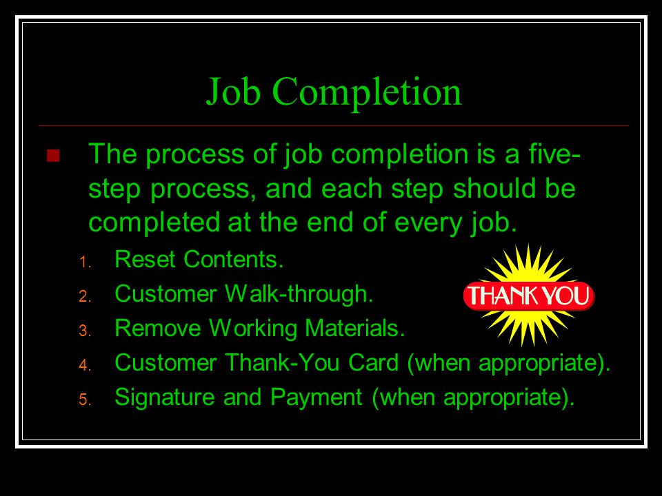 Job Completion The process of job completion is a five-step process, and each step should be completed at the end of every job.