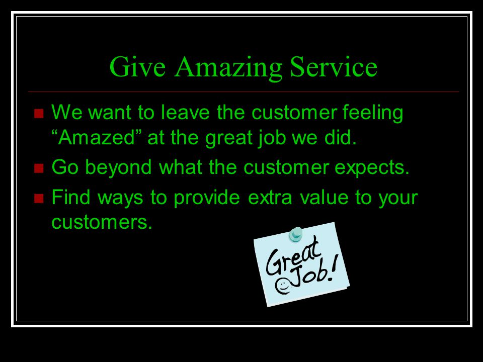 Give Amazing Service We want to leave the customer feeling Amazed at the great job we did. Go beyond what the customer expects.