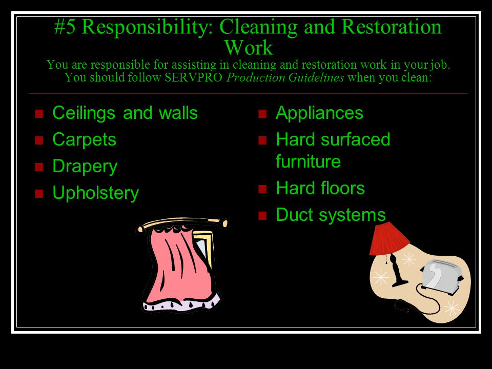 #5 Responsibility: Cleaning and Restoration Work You are responsible for assisting in cleaning and restoration work in your job. You should follow SERVPRO Production Guidelines when you clean: