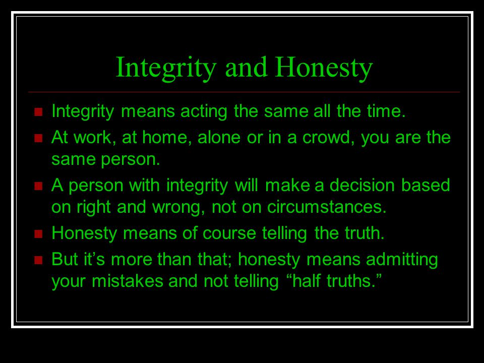 Integrity and Honesty Integrity means acting the same all the time.