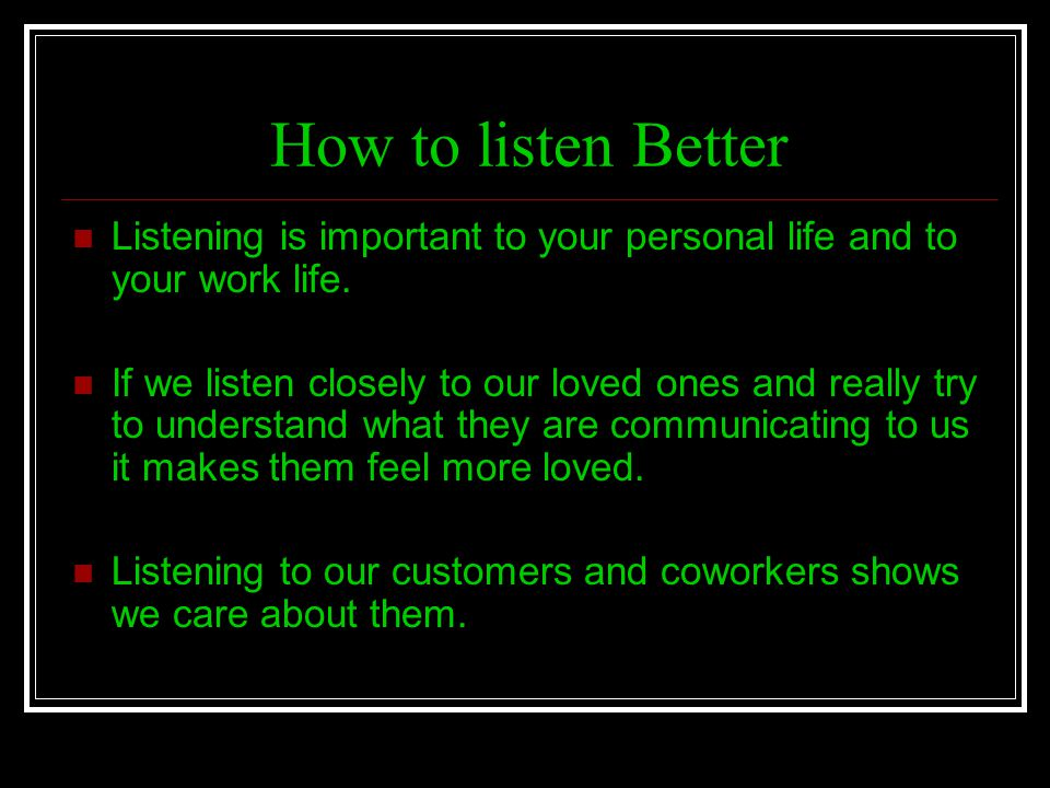 How to listen Better Listening is important to your personal life and to your work life.
