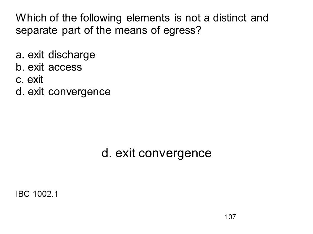 Which of the following elements is not a distinct and separate part of the means of egress a. exit discharge b. exit access c. exit d. exit convergence