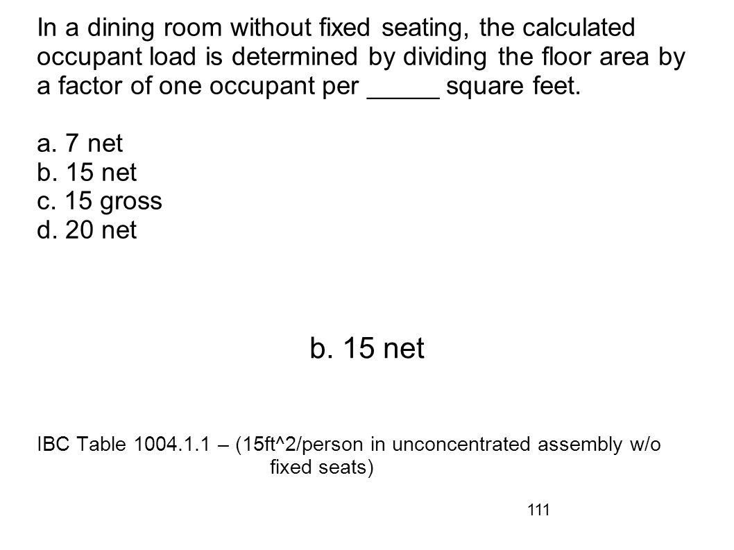 In a dining room without fixed seating, the calculated occupant load is determined by dividing the floor area by a factor of one occupant per _____ square feet. a. 7 net b. 15 net c. 15 gross d. 20 net