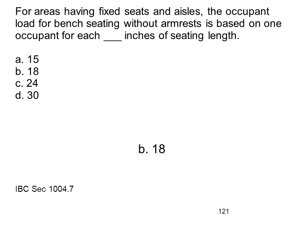 For areas having fixed seats and aisles, the occupant load for bench seating without armrests is based on one occupant for each ___ inches of seating length. a. 15 b. 18 c. 24 d. 30