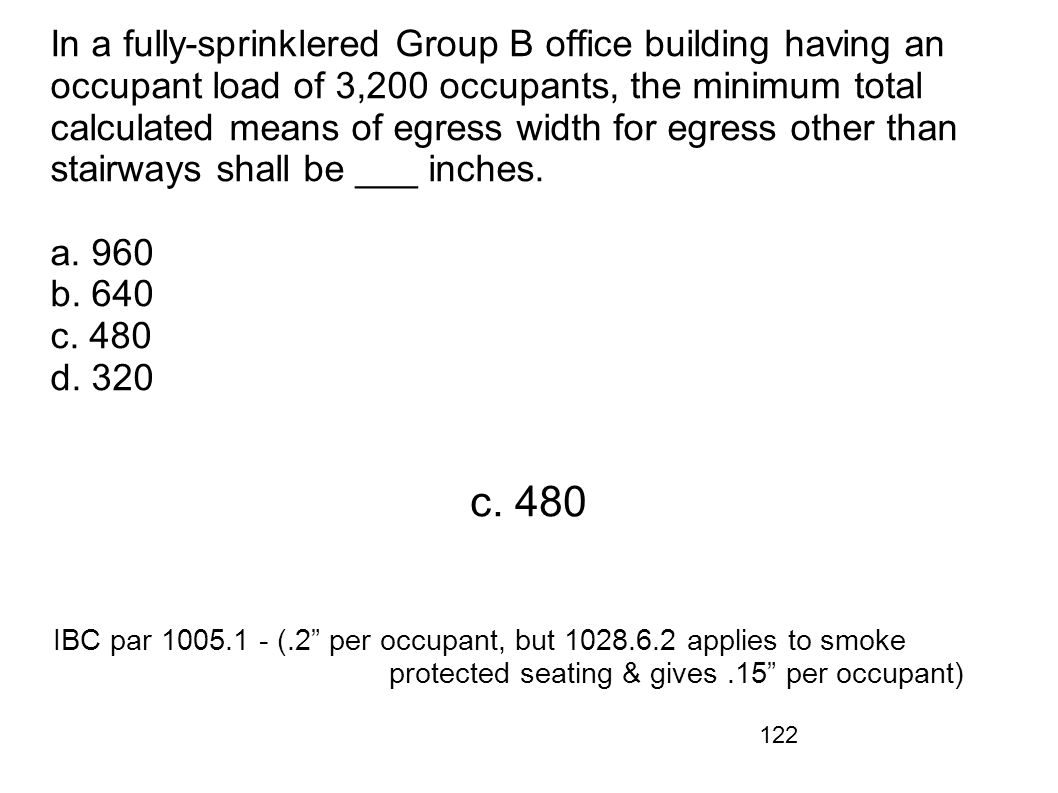 In a fully-sprinklered Group B office building having an occupant load of 3,200 occupants, the minimum total calculated means of egress width for egress other than stairways shall be ___ inches. a. 960 b. 640 c. 480 d. 320