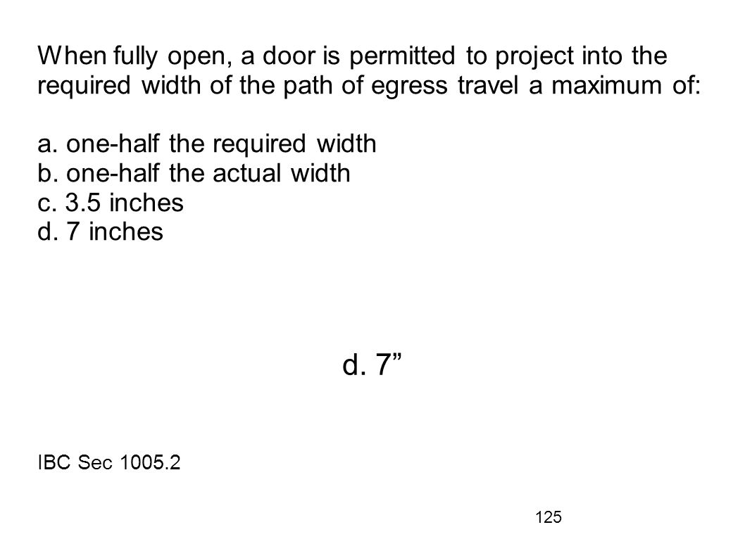 When fully open, a door is permitted to project into the required width of the path of egress travel a maximum of: a. one-half the required width b. one-half the actual width c. 3.5 inches d. 7 inches