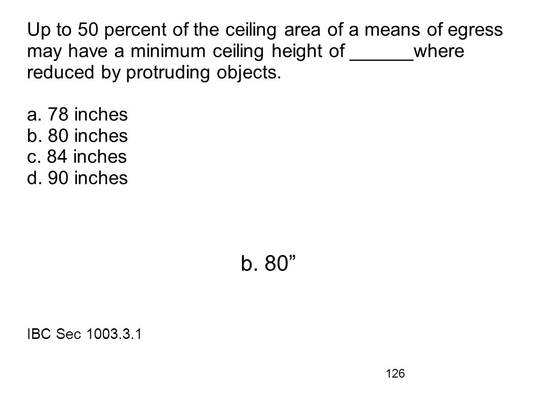 Up to 50 percent of the ceiling area of a means of egress may have a minimum ceiling height of ______where reduced by protruding objects. a. 78 inches b. 80 inches c. 84 inches d. 90 inches