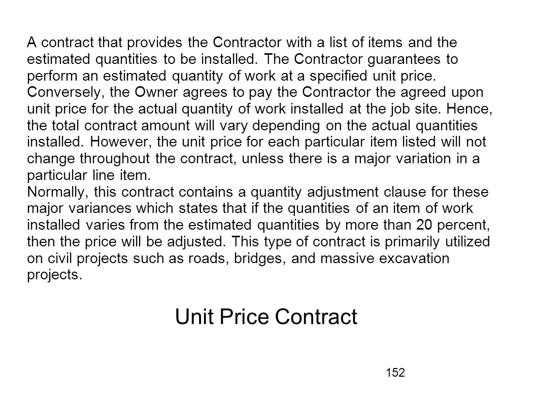 A contract that provides the Contractor with a list of items and the estimated quantities to be installed. The Contractor guarantees to perform an estimated quantity of work at a specified unit price. Conversely, the Owner agrees to pay the Contractor the agreed upon unit price for the actual quantity of work installed at the job site. Hence, the total contract amount will vary depending on the actual quantities installed. However, the unit price for each particular item listed will not change throughout the contract, unless there is a major variation in a particular line item. Normally, this contract contains a quantity adjustment clause for these major variances which states that if the quantities of an item of work installed varies from the estimated quantities by more than 20 percent, then the price will be adjusted. This type of contract is primarily utilized on civil projects such as roads, bridges, and massive excavation projects.