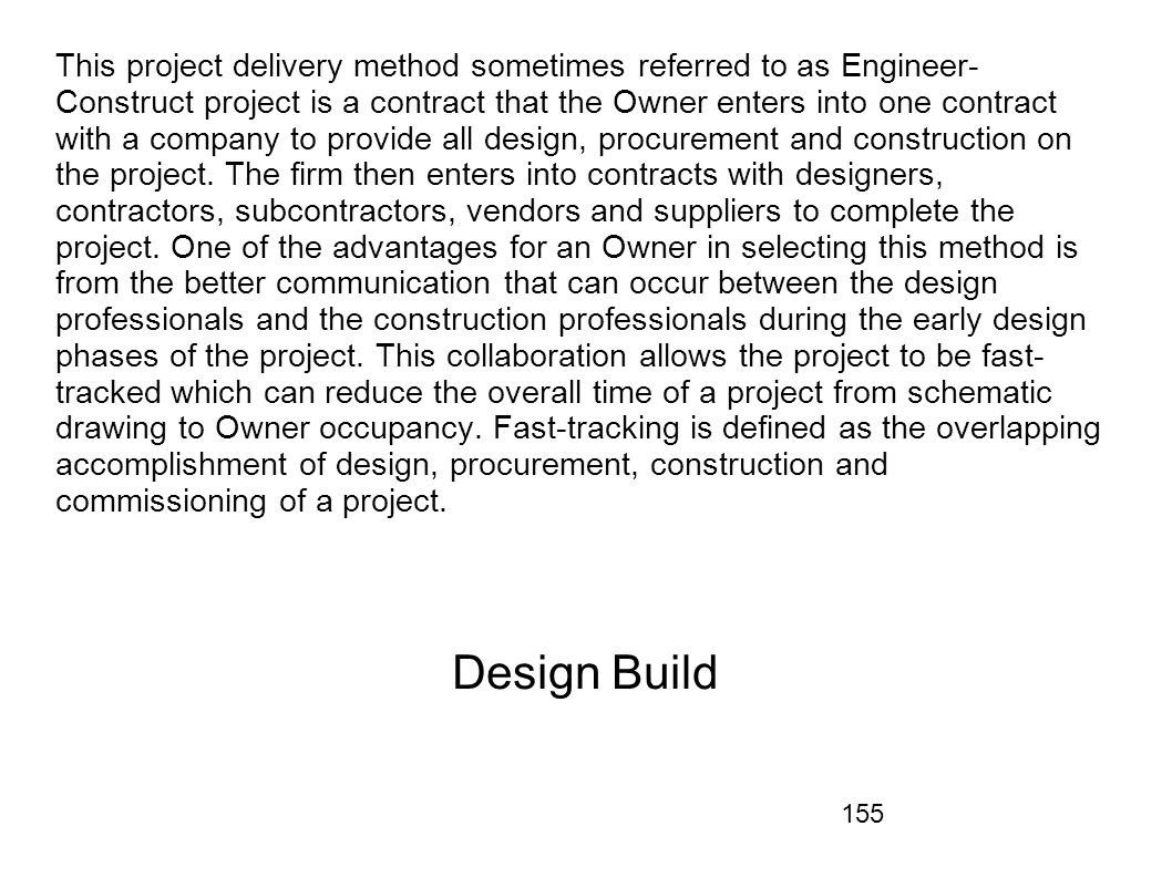 This project delivery method sometimes referred to as Engineer-Construct project is a contract that the Owner enters into one contract with a company to provide all design, procurement and construction on the project. The firm then enters into contracts with designers, contractors, subcontractors, vendors and suppliers to complete the project. One of the advantages for an Owner in selecting this method is from the better communication that can occur between the design professionals and the construction professionals during the early design phases of the project. This collaboration allows the project to be fast-tracked which can reduce the overall time of a project from schematic drawing to Owner occupancy. Fast-tracking is defined as the overlapping accomplishment of design, procurement, construction and commissioning of a project.