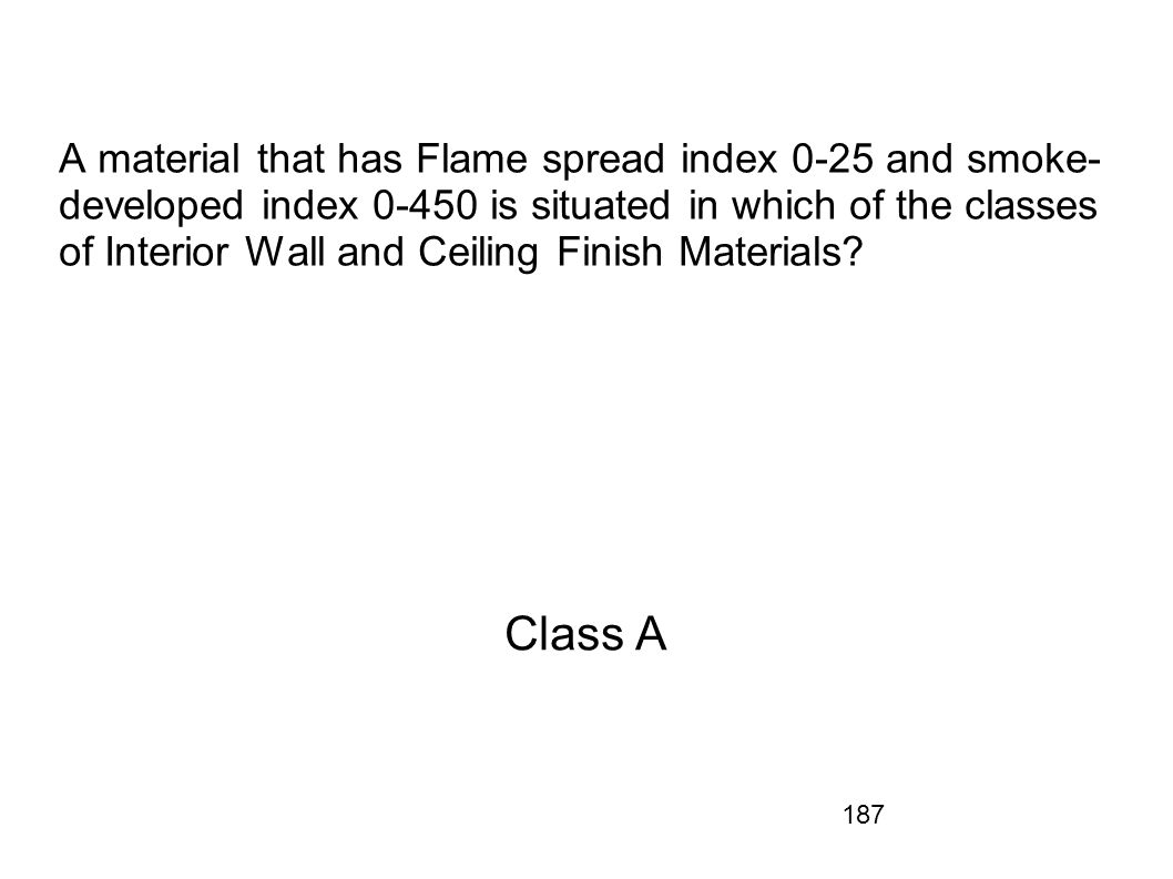 A material that has Flame spread index 0-25 and smoke-developed index 0-450 is situated in which of the classes of Interior Wall and Ceiling Finish Materials