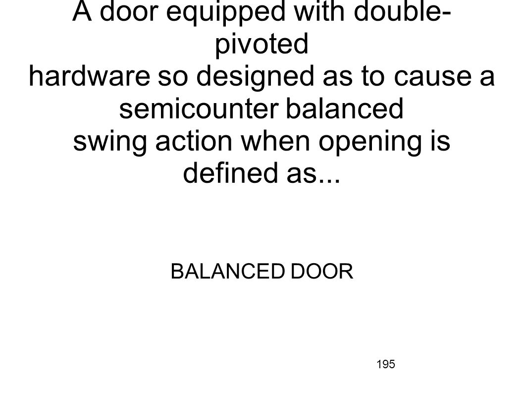 A door equipped with double-pivoted hardware so designed as to cause a semicounter balanced swing action when opening is defined as...