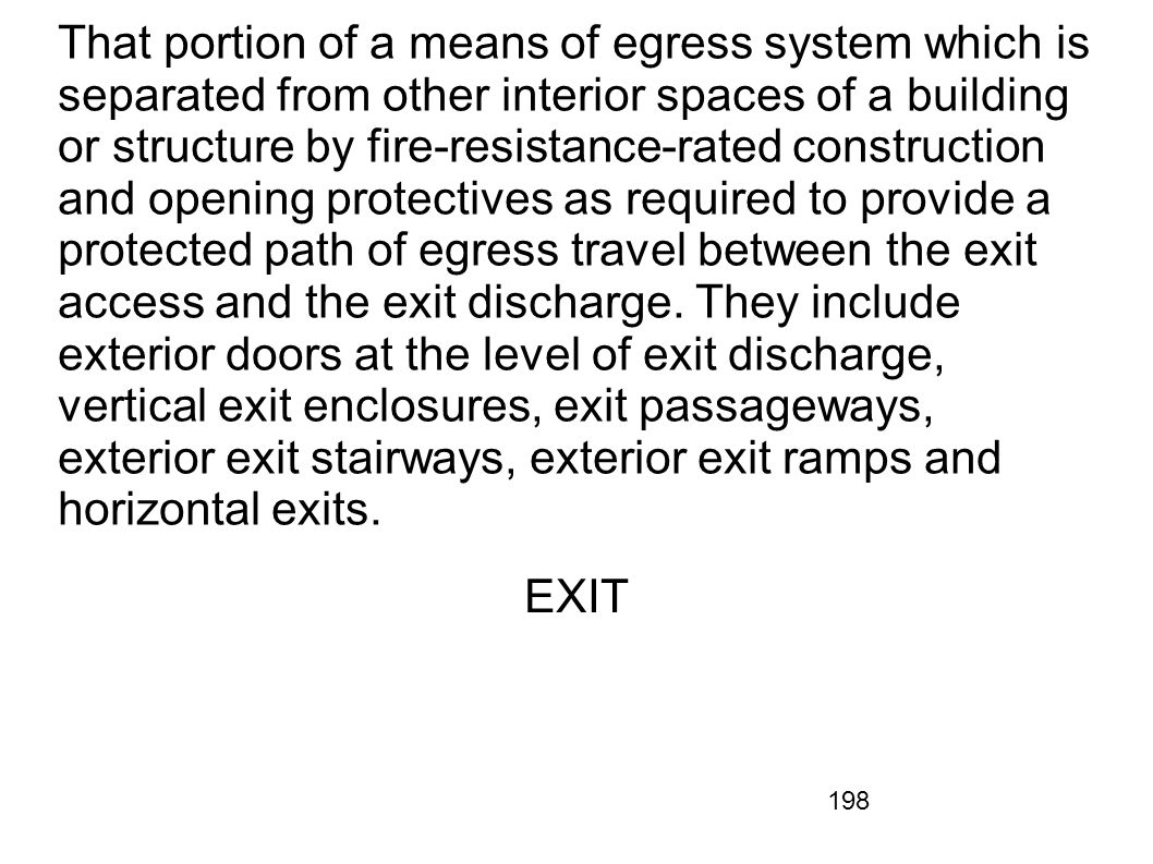 That portion of a means of egress system which is separated from other interior spaces of a building or structure by fire-resistance-rated construction and opening protectives as required to provide a protected path of egress travel between the exit access and the exit discharge. They include exterior doors at the level of exit discharge, vertical exit enclosures, exit passageways, exterior exit stairways, exterior exit ramps and horizontal exits.