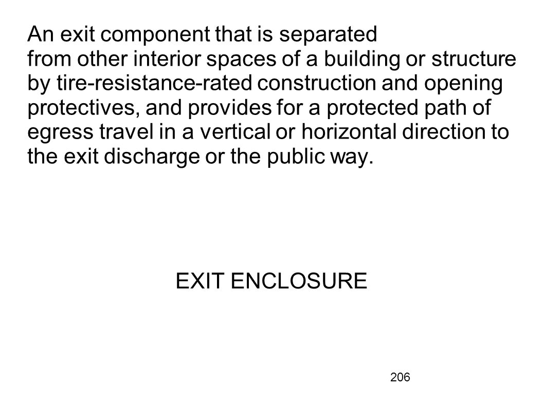 An exit component that is separated from other interior spaces of a building or structure by tire-resistance-rated construction and opening protectives, and provides for a protected path of egress travel in a vertical or horizontal direction to the exit discharge or the public way.