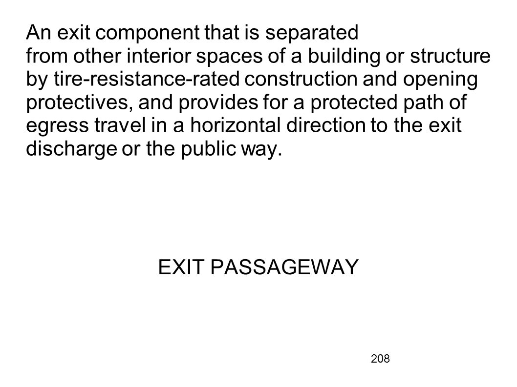 An exit component that is separated from other interior spaces of a building or structure by tire-resistance-rated construction and opening protectives, and provides for a protected path of egress travel in a horizontal direction to the exit discharge or the public way.