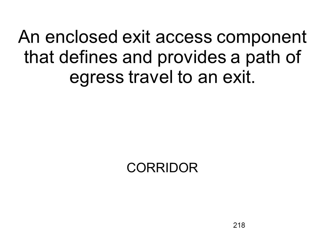An enclosed exit access component that defines and provides a path of egress travel to an exit.