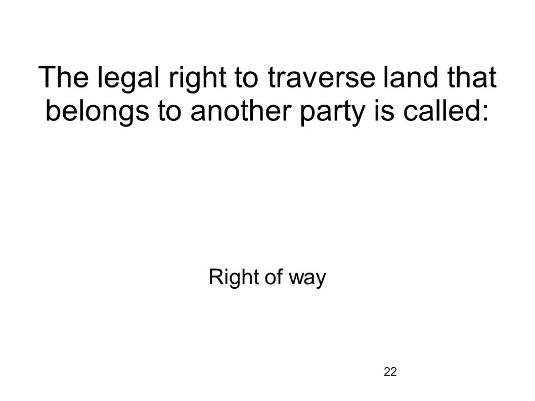 The legal right to traverse land that belongs to another party is called: