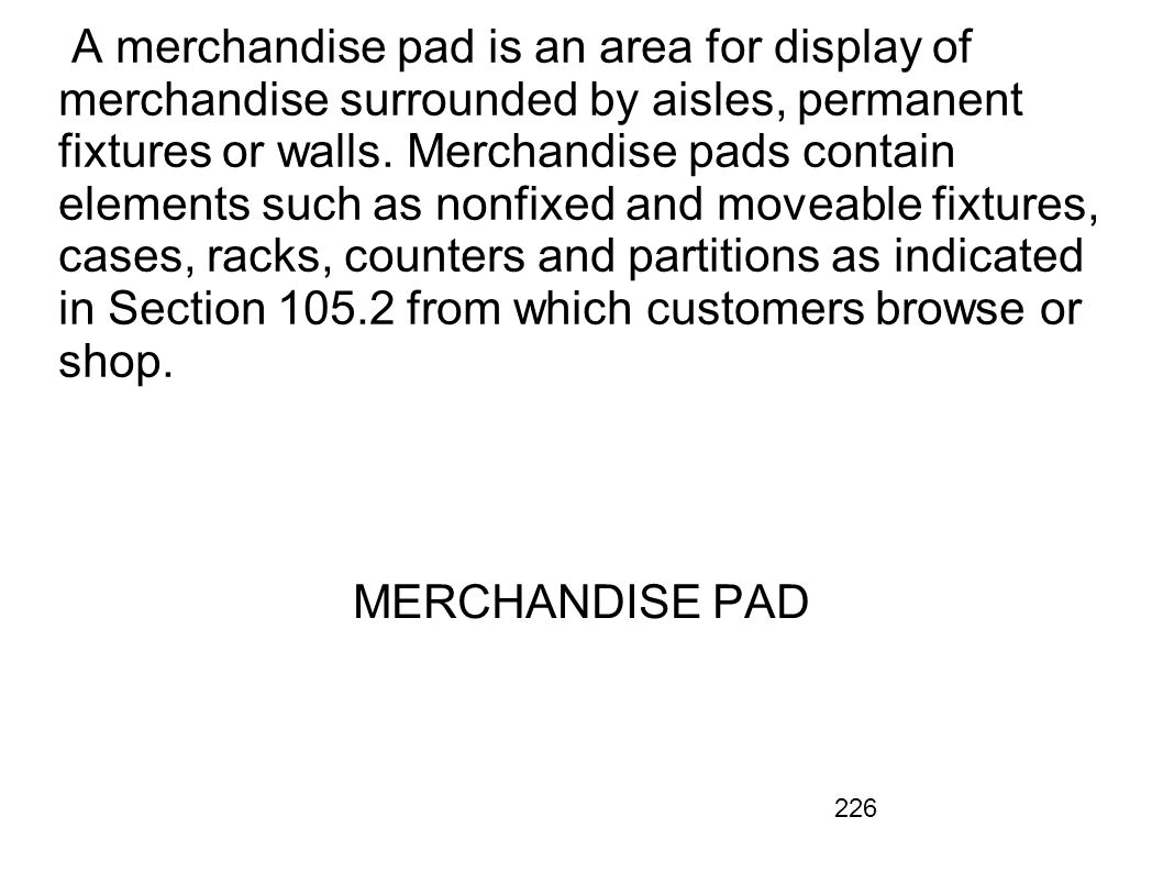 A merchandise pad is an area for display of merchandise surrounded by aisles, permanent fixtures or walls. Merchandise pads contain elements such as nonfixed and moveable fixtures, cases, racks, counters and partitions as indicated in Section 105.2 from which customers browse or shop.