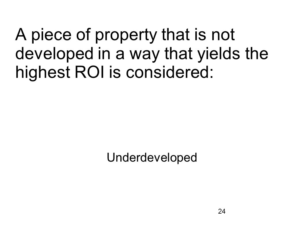 A piece of property that is not developed in a way that yields the highest ROI is considered: