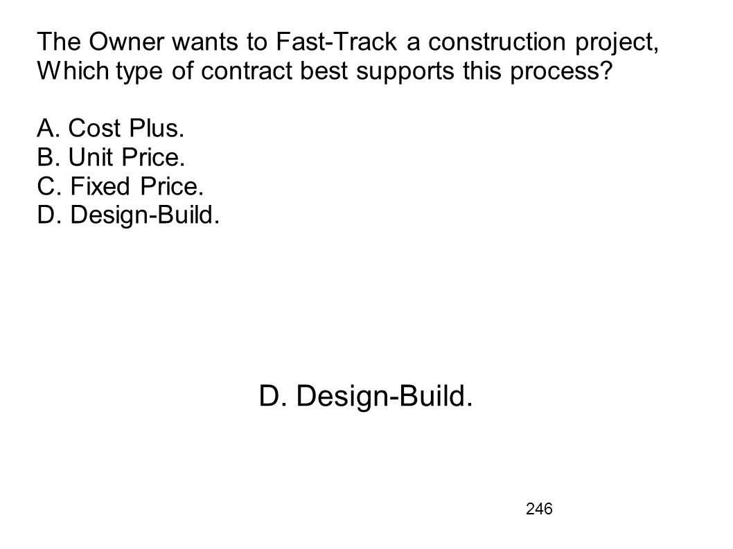 The Owner wants to Fast-Track a construction project, Which type of contract best supports this process A. Cost Plus. B. Unit Price. C. Fixed Price. D. Design-Build.