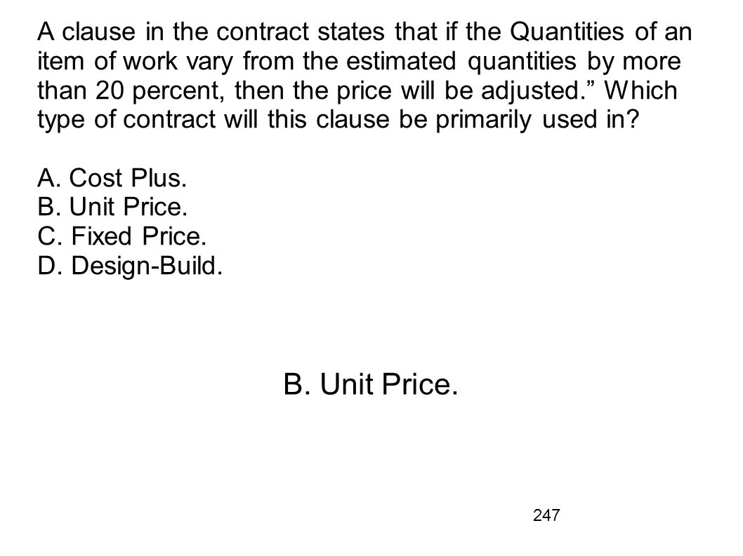 A clause in the contract states that if the Quantities of an item of work vary from the estimated quantities by more than 20 percent, then the price will be adjusted. Which type of contract will this clause be primarily used in A. Cost Plus. B. Unit Price. C. Fixed Price. D. Design-Build.