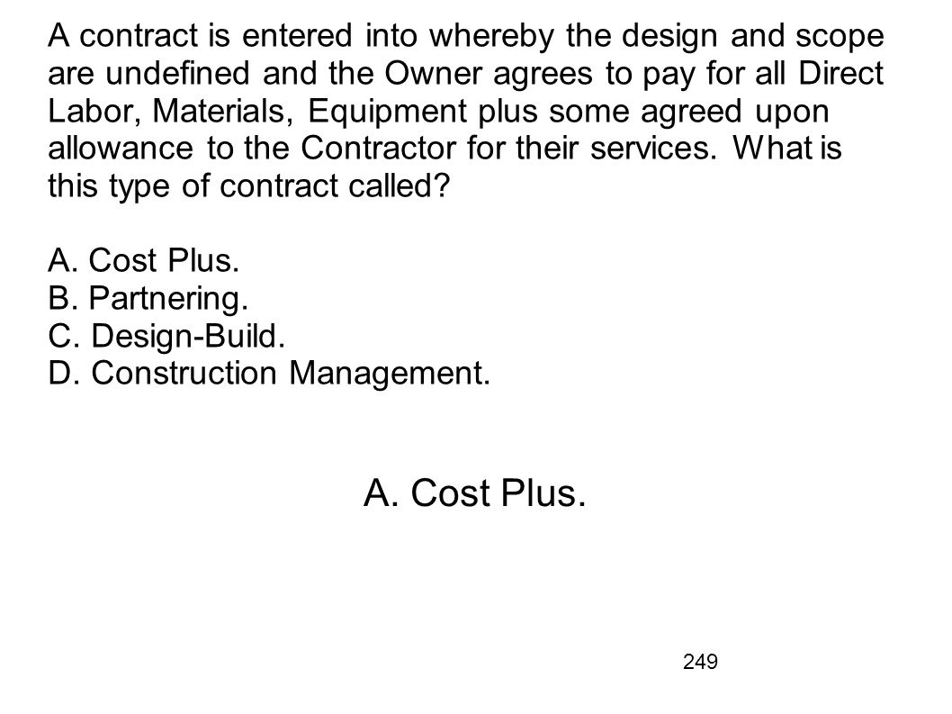 A contract is entered into whereby the design and scope are undefined and the Owner agrees to pay for all Direct Labor, Materials, Equipment plus some agreed upon allowance to the Contractor for their services. What is this type of contract called A. Cost Plus. B. Partnering. C. Design-Build. D. Construction Management.
