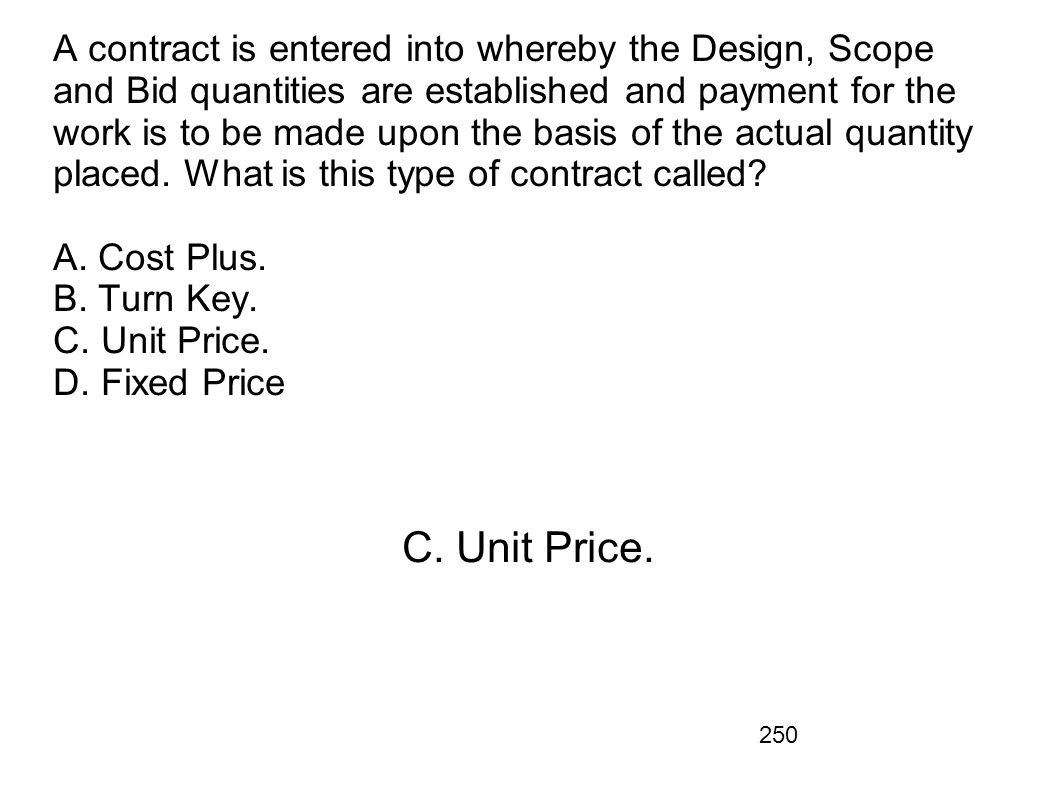 A contract is entered into whereby the Design, Scope and Bid quantities are established and payment for the work is to be made upon the basis of the actual quantity placed. What is this type of contract called A. Cost Plus. B. Turn Key. C. Unit Price. D. Fixed Price