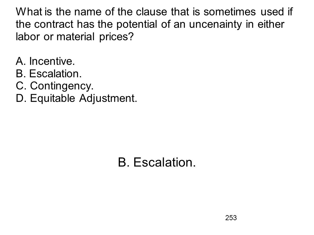 What is the name of the clause that is sometimes used if the contract has the potential of an uncenainty in either labor or material prices A. Incentive. B. Escalation. C. Contingency. D. Equitable Adjustment.