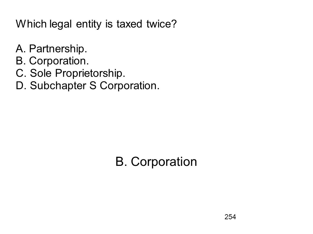 Which legal entity is taxed twice. A. Partnership. B. Corporation. C