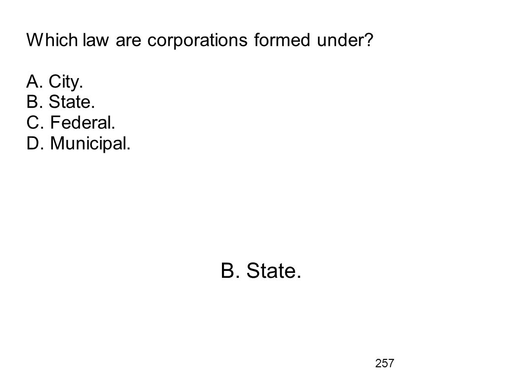 Which law are corporations formed under. A. City. B. State. C. Federal