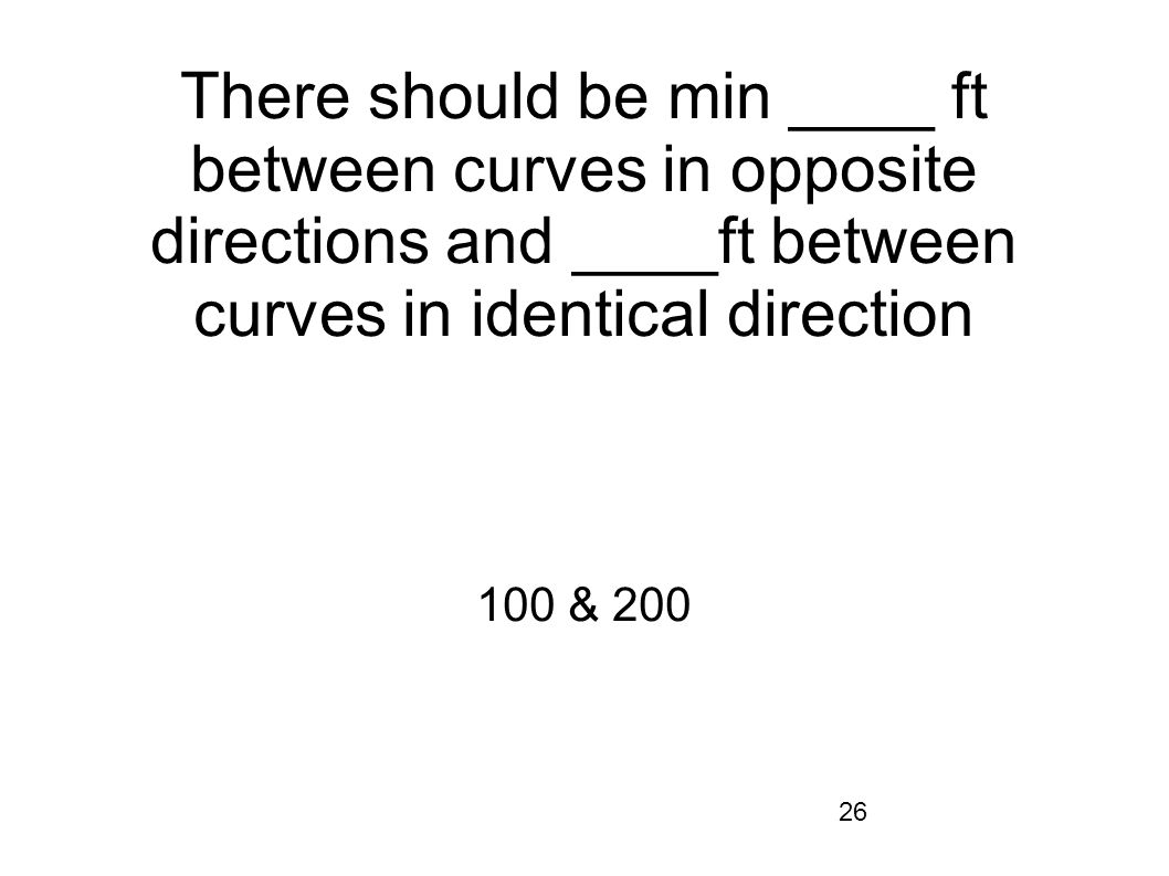 There should be min ____ ft between curves in opposite directions and ____ft between curves in identical direction