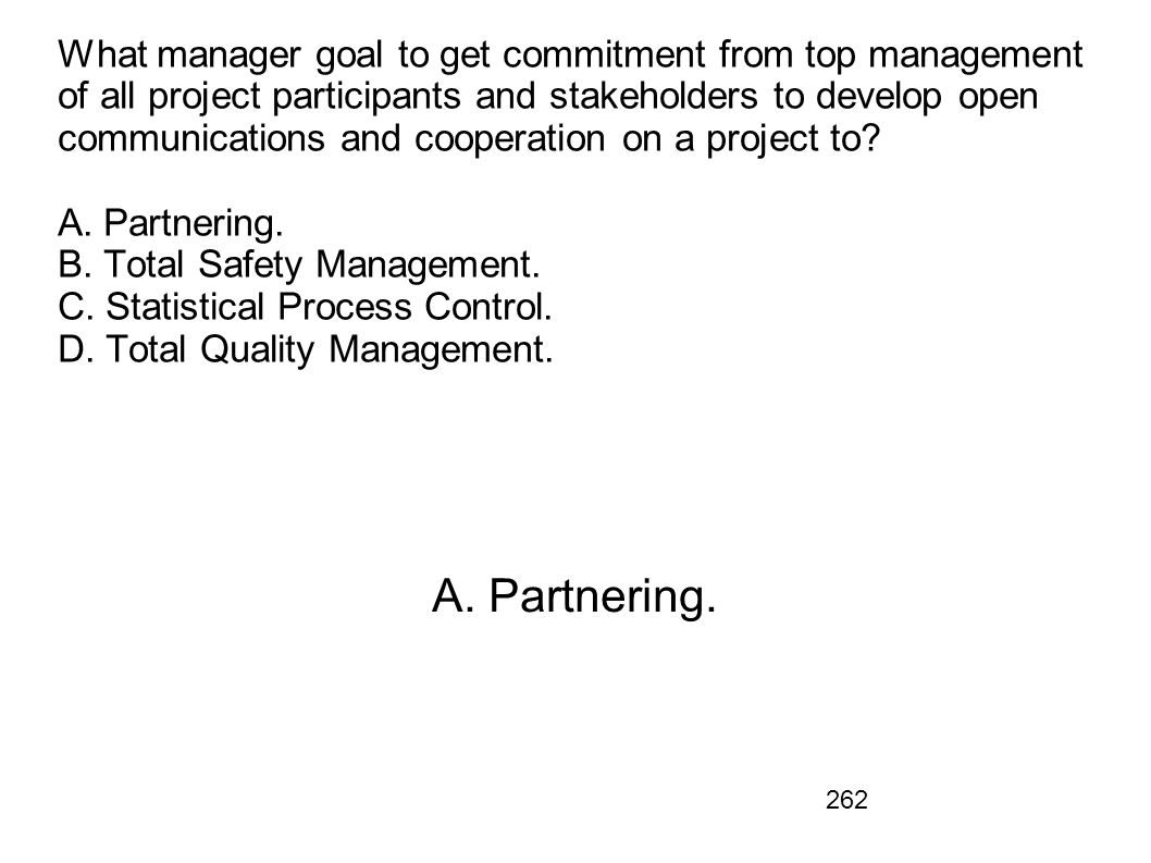 What manager goal to get commitment from top management of all project participants and stakeholders to develop open communications and cooperation on a project to A. Partnering. B. Total Safety Management. C. Statistical Process Control. D. Total Quality Management.