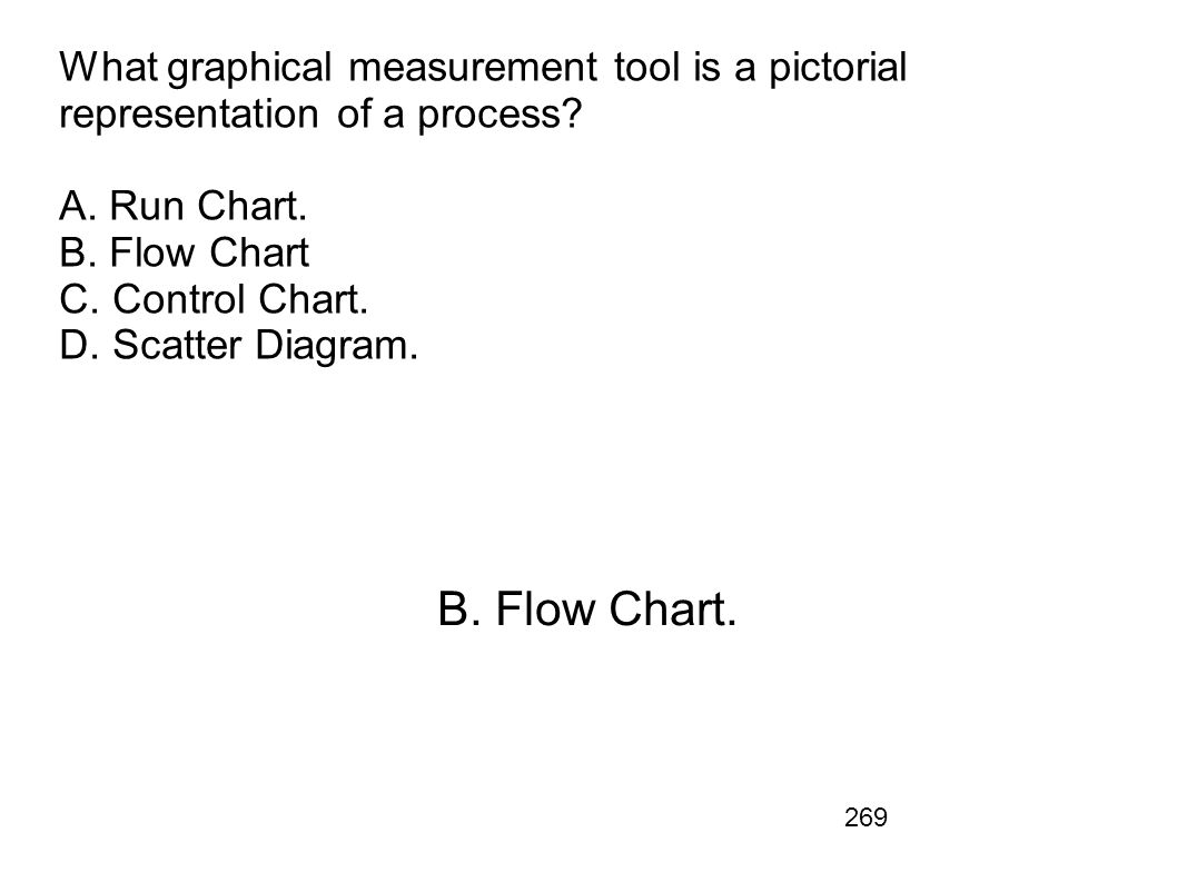 What graphical measurement tool is a pictorial representation of a process A. Run Chart. B. Flow Chart C. Control Chart. D. Scatter Diagram.
