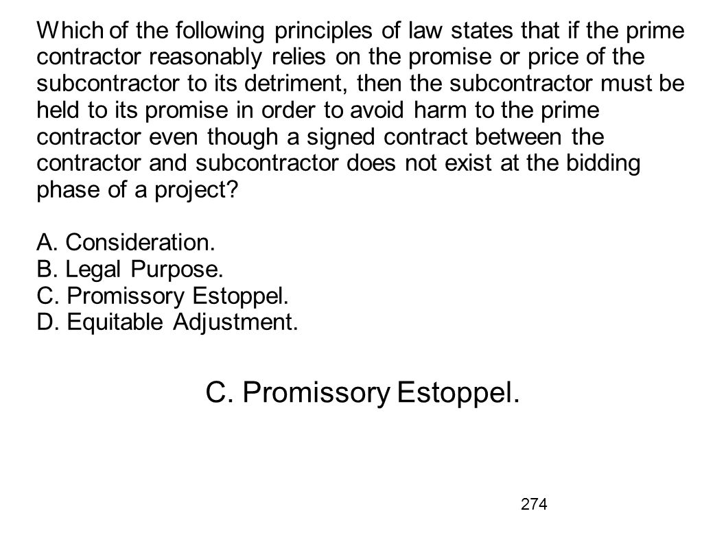 Which of the following principles of law states that if the prime contractor reasonably relies on the promise or price of the subcontractor to its detriment, then the subcontractor must be held to its promise in order to avoid harm to the prime contractor even though a signed contract between the contractor and subcontractor does not exist at the bidding phase of a project A. Consideration. B. Legal Purpose. C. Promissory Estoppel. D. Equitable Adjustment.