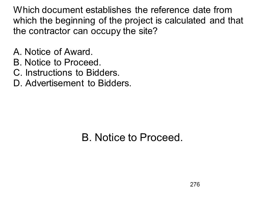 Which document establishes the reference date from which the beginning of the project is calculated and that the contractor can occupy the site A. Notice of Award. B. Notice to Proceed. C. Instructions to Bidders. D. Advertisement to Bidders.