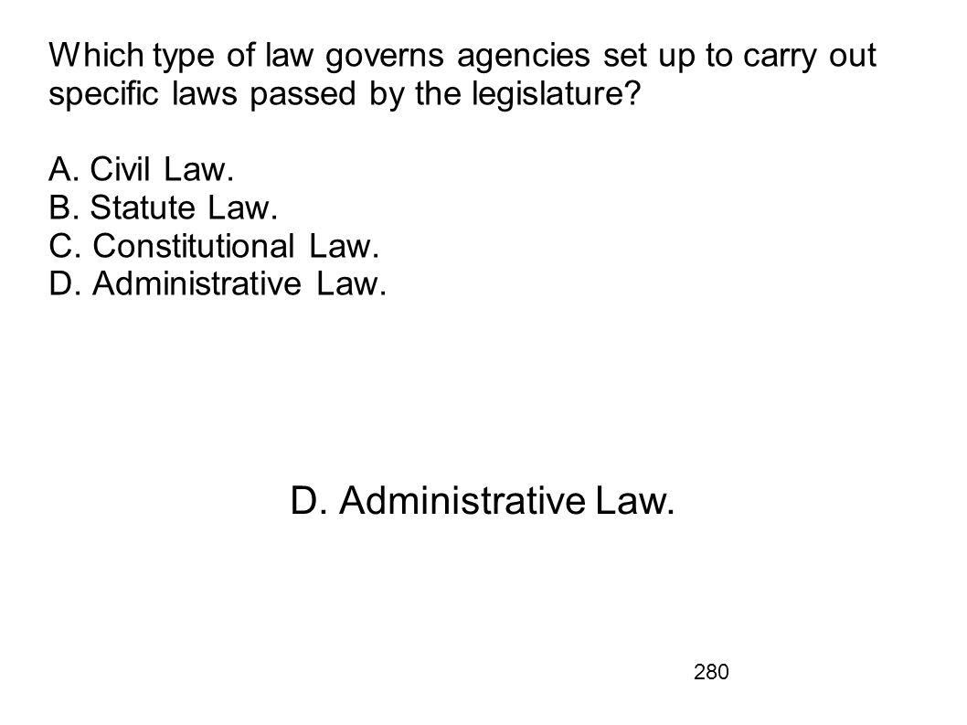 Which type of law governs agencies set up to carry out specific laws passed by the legislature A. Civil Law. B. Statute Law. C. Constitutional Law. D. Administrative Law.