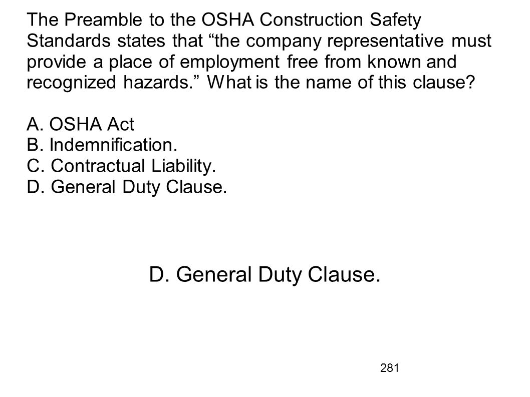 The Preamble to the OSHA Construction Safety Standards states that the company representative must provide a place of employment free from known and recognized hazards. What is the name of this clause A. OSHA Act B. Indemnification. C. Contractual Liability. D. General Duty Clause.