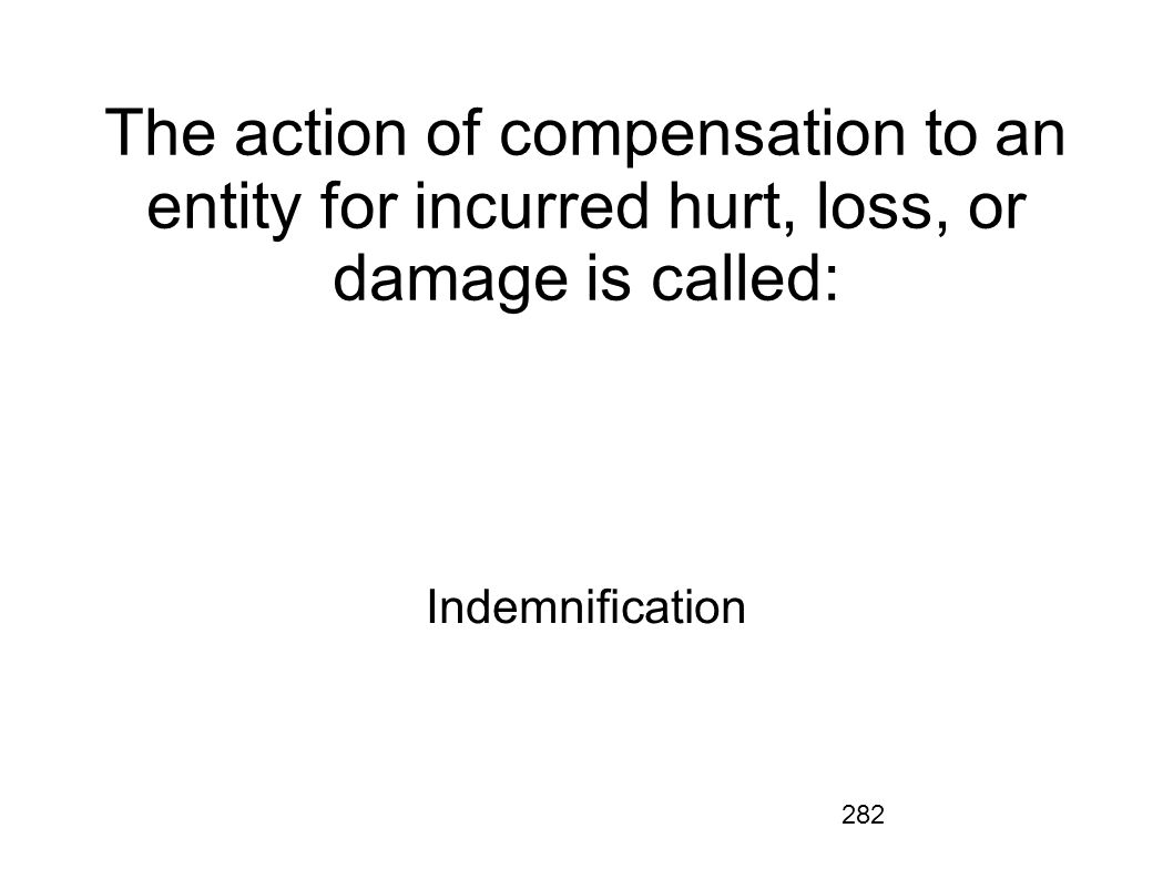 The action of compensation to an entity for incurred hurt, loss, or damage is called:
