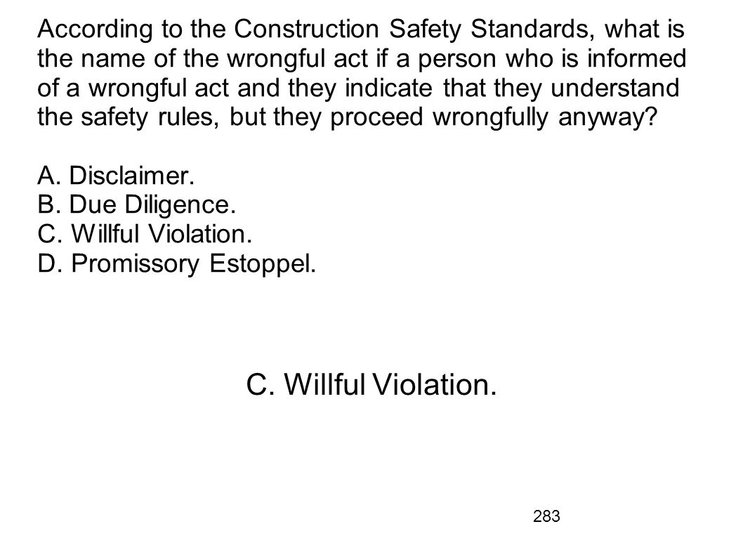 According to the Construction Safety Standards, what is the name of the wrongful act if a person who is informed of a wrongful act and they indicate that they understand the safety rules, but they proceed wrongfully anyway A. Disclaimer. B. Due Diligence. C. Willful Violation. D. Promissory Estoppel.