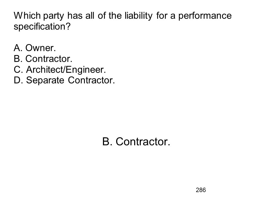 Which party has all of the liability for a performance specification A. Owner. B. Contractor. C. Architect/Engineer. D. Separate Contractor.