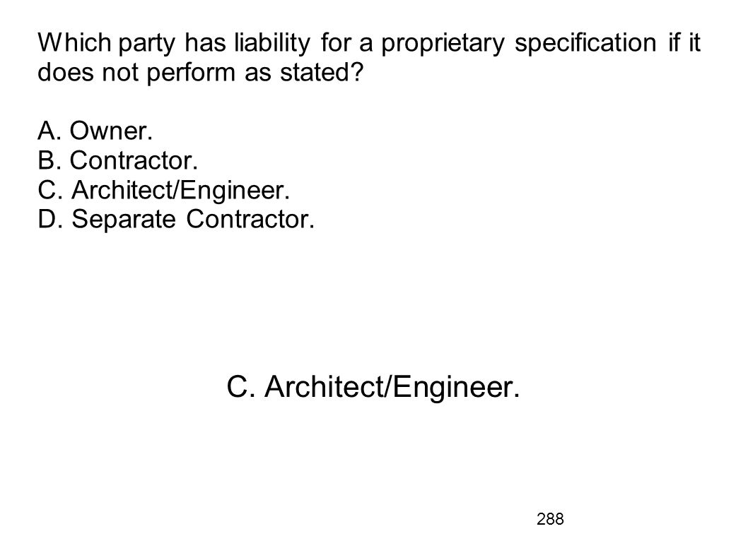 Which party has liability for a proprietary specification if it does not perform as stated A. Owner. B. Contractor. C. Architect/Engineer. D. Separate Contractor.
