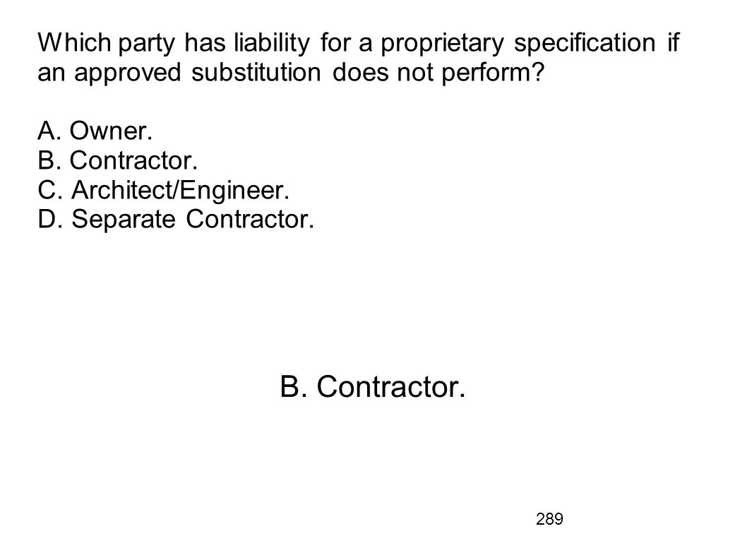 Which party has liability for a proprietary specification if an approved substitution does not perform A. Owner. B. Contractor. C. Architect/Engineer. D. Separate Contractor.