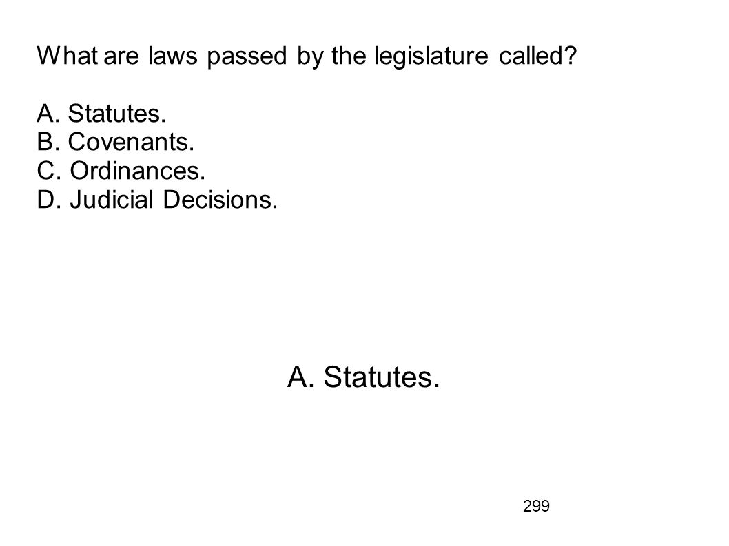 What are laws passed by the legislature called. A. Statutes. B